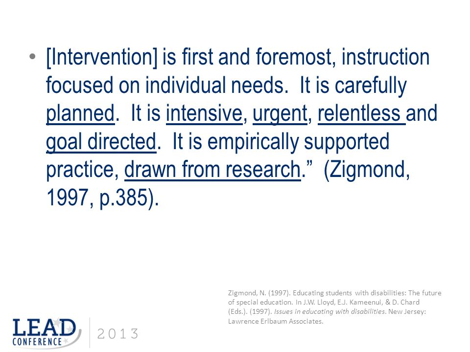 [Intervention] is first and foremost, instruction focused on individual needs. It is carefully planned. It is intensive, urgent, relentless and goal directed. It is empirically supported practice, drawn from research. (Zigmond, 1997, p.385).